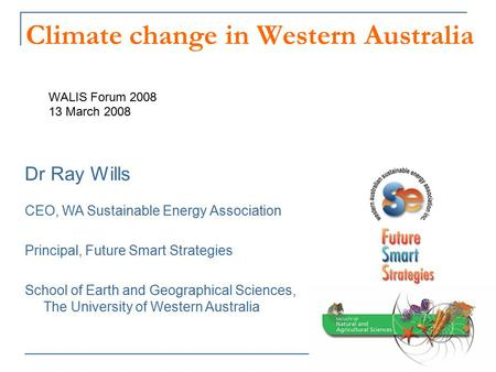 Climate change in Western Australia WALIS Forum 2008 13 March 2008 Dr Ray Wills CEO, WA Sustainable Energy Association Principal, Future Smart Strategies.