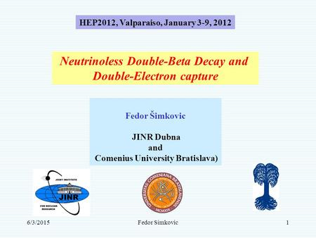 6/3/2015Fedor Simkovic1 Neutrinoless Double-Beta Decay and Double-Electron capture Fedor Šimkovic JINR Dubna and Comenius University Bratislava) HEP2012,
