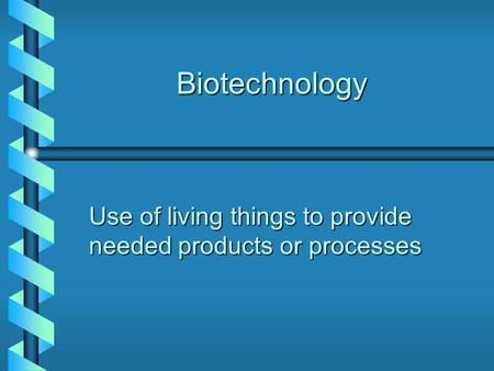 Biotechnology Use of living things to provide needed products or processes.