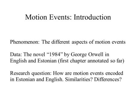 "Motion Events: Introduction Phenomenon: The different aspects of motion events Data: The novel ""1984"" by George Orwell in English and Estonian (first chapter."