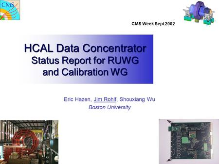 CMS Week Sept 2002 HCAL Data Concentrator Status Report for RUWG and Calibration WG Eric Hazen, Jim Rohlf, Shouxiang Wu Boston University.