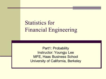 Statistics for Financial Engineering Part1: Probability Instructor: Youngju Lee MFE, Haas Business School University of California, Berkeley.