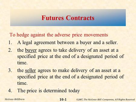 ©2007, The McGraw-Hill Companies, All Rights Reserved 10-1 McGraw-Hill/Irwin Futures Contracts To hedge against the adverse price movements 1.A legal agreement.