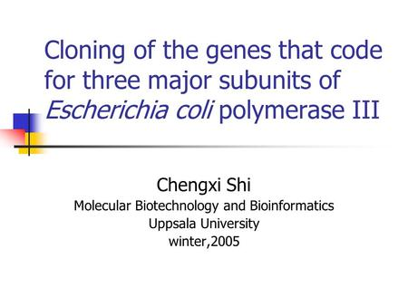 Cloning of the genes that code for three major subunits of Escherichia coli polymerase III Chengxi Shi Molecular Biotechnology and Bioinformatics Uppsala.