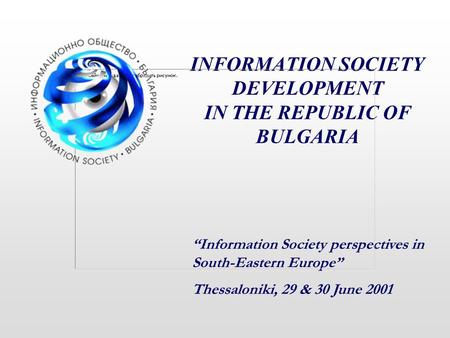 "INFORMATION SOCIETY DEVELOPMENT IN THE REPUBLIC OF BULGARIA ""Information Society perspectives in South-Eastern Europe"" Thessaloniki, 29 & 30 June 2001."