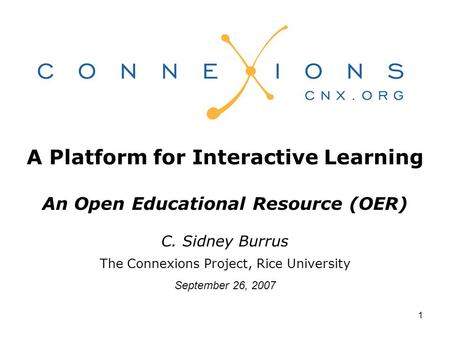1 A Platform for Interactive Learning An Open Educational Resource (OER) C. Sidney Burrus The Connexions Project, Rice University September 26, 2007.