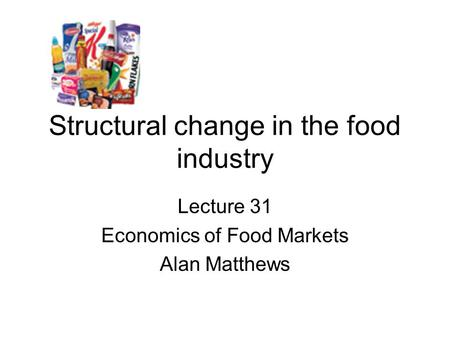 Structural change in the food industry Lecture 31 Economics of Food Markets Alan Matthews.