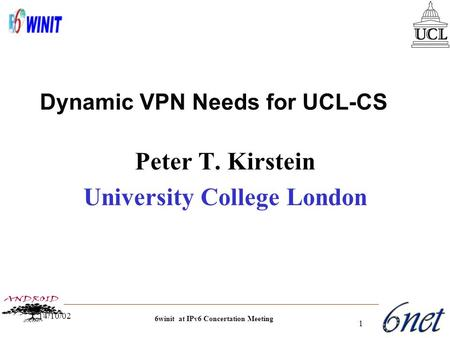 6winit at IPv6 Concertation Meeting 14/10/02 1 Peter T. Kirstein University College London Dynamic VPN Needs for UCL-CS.