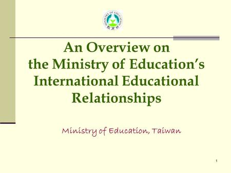 1 Ministry of Education, Taiwan An Overview on the Ministry of Education's International Educational Relationships.