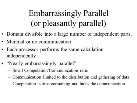 Embarrassingly Parallel (or pleasantly parallel) Domain divisible into a large number of independent parts. Minimal or no communication Each processor.