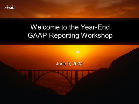 Welcome to the Year-End GAAP Reporting Workshop June 9, 2004.