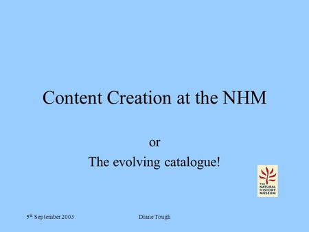 5 th September 2003Diane Tough Content Creation at the NHM or The evolving catalogue!