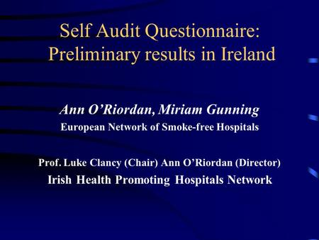 Self Audit Questionnaire: Preliminary results in Ireland Ann O'Riordan, Miriam Gunning European Network of Smoke-free Hospitals Prof. Luke Clancy (Chair)