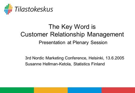 The Key Word is Customer Relationship Management Presentation at Plenary Session 3rd Nordic Marketing Conference, Helsinki, 13.6.2005 Susanne Hellman-Ketola,