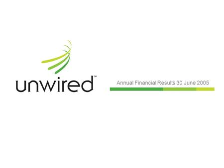 Annual Financial Results 30 June 2005. Unwired: leading the world Leading wireless broadband carrier: Successful launch and brand established from August.