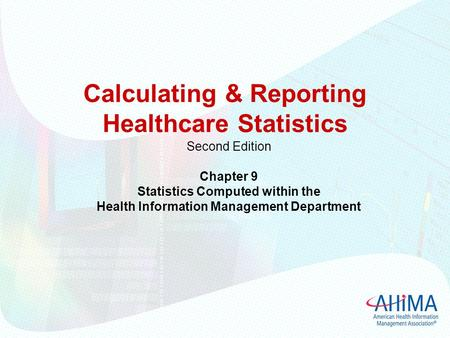 Calculating & Reporting Healthcare Statistics Second Edition Chapter 9 Statistics Computed within the Health Information Management Department.