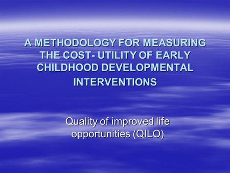 A METHODOLOGY FOR MEASURING THE COST- UTILITY OF EARLY CHILDHOOD DEVELOPMENTAL INTERVENTIONS Quality of improved life opportunities (QILO)