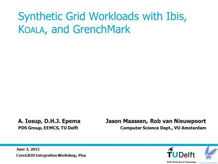 June 3, 2015 Synthetic Grid Workloads with Ibis, K OALA, and GrenchMark CoreGRID Integration Workshop, Pisa A. Iosup, D.H.J. Epema Jason Maassen, Rob van.