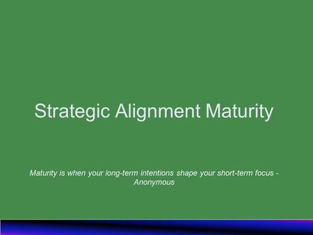 Strategic Alignment Maturity Maturity is when your long-term intentions shape your short-term focus - Anonymous.