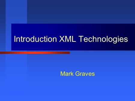 Introduction XML Technologies Mark Graves. This presentation is Copyright 2001, 2002 by Mark Graves and contains material Copyright 2002 by Prentice Hall.