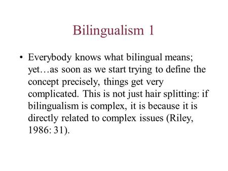 Bilingualism 1 Everybody knows what bilingual means; yet…as soon as we start trying to define the concept precisely, things get very complicated. This.