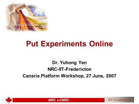 IIT-Fredericton NRC  CNRC Put Experiments Online Dr. Yuhong Yan NRC-IIT-Fredericton Canarie Platform Workshop, 27 June, 2007.