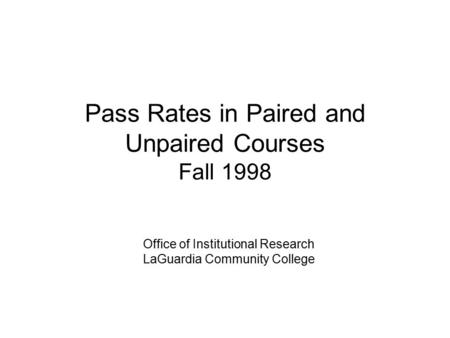 Pass Rates in Paired and Unpaired Courses Fall 1998 Office of Institutional Research LaGuardia Community College.