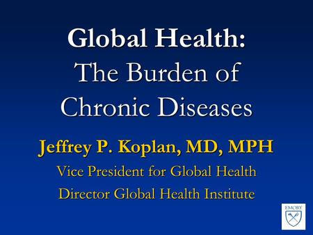 Global Health: The Burden of Chronic Diseases Jeffrey P. Koplan, MD, MPH Vice President for Global Health Director Global Health Institute.