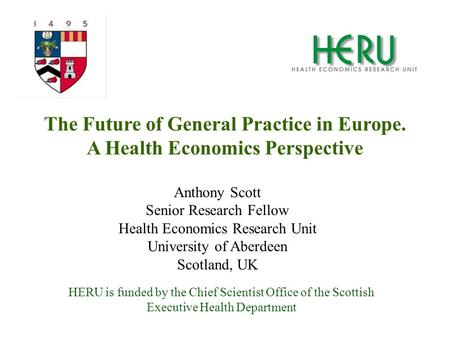 HERU is funded by the Chief Scientist Office of the Scottish Executive Health Department The Future of General Practice in Europe. A Health Economics Perspective.