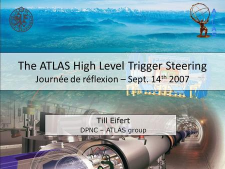 The ATLAS High Level Trigger Steering Journée de réflexion – Sept. 14 th 2007 Till Eifert DPNC – ATLAS group.