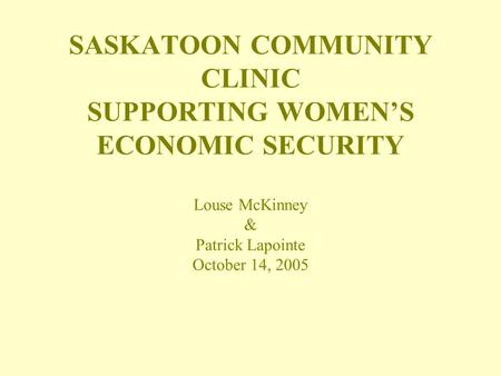 SASKATOON COMMUNITY CLINIC SUPPORTING WOMEN'S ECONOMIC SECURITY Louse McKinney & Patrick Lapointe October 14, 2005.
