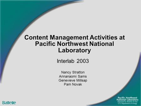 Content Management Activities at Pacific Northwest National Laboratory Interlab 2003 Nancy Stratton Annanaomi Sams Genevieve Millsap Pam Novak.