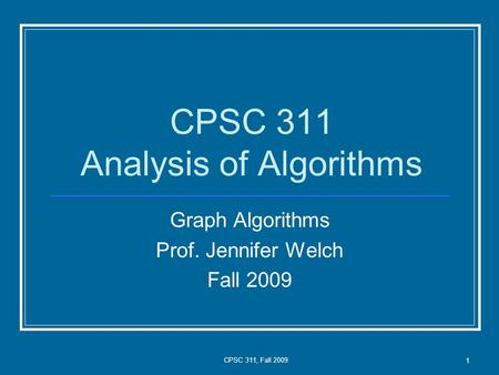 CPSC 311, Fall 2009 1 CPSC 311 Analysis of Algorithms Graph Algorithms Prof. Jennifer Welch Fall 2009.