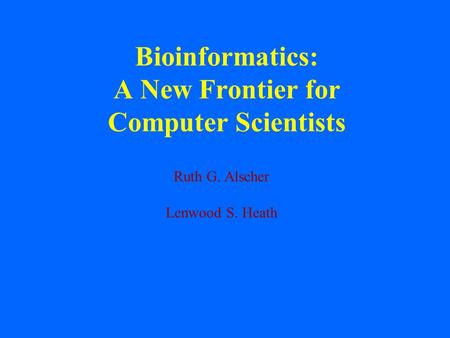 Bioinformatics: A New Frontier for Computer Scientists Ruth G. Alscher Lenwood S. Heath.