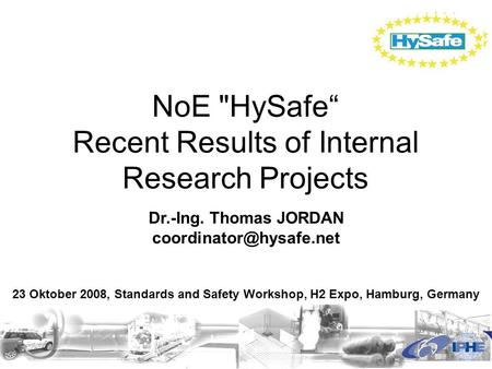 "NoE HySafe"" Recent Results of Internal Research Projects Dr.-Ing. Thomas JORDAN 23 Oktober 2008, Standards and Safety Workshop,"