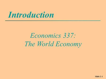 Slide 2-1 Introduction Economics 337: The World Economy.