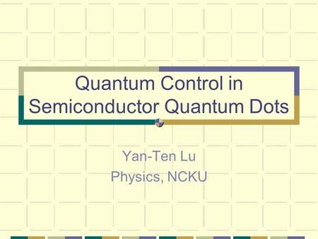 Quantum Control in Semiconductor Quantum Dots Yan-Ten Lu Physics, NCKU.