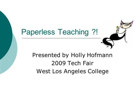 Paperless Teaching ?! Presented by Holly Hofmann 2009 Tech Fair West Los Angeles College.