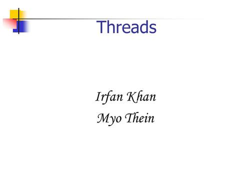 Threads Irfan Khan Myo Thein What Are Threads ? a light, fine, string like length of material made up of two or more fibers or strands of spun cotton,