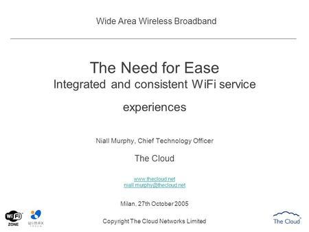 Wide Area Wireless Broadband The Need for Ease Integrated and consistent WiFi service experiences Niall Murphy, Chief Technology Officer The Cloud www.thecloud.net.
