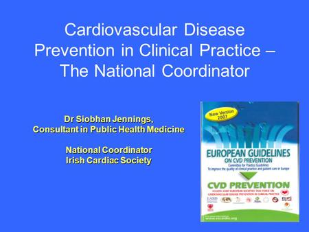 Cardiovascular Disease Prevention in Clinical Practice – The National Coordinator Dr Siobhan Jennings, Consultant in Public Health Medicine National Coordinator.