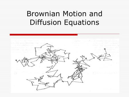 Brownian Motion and Diffusion Equations. History of Brownian Motion  Discovered by Robert Brown, 1827  Found that small particles suspended in liquid.