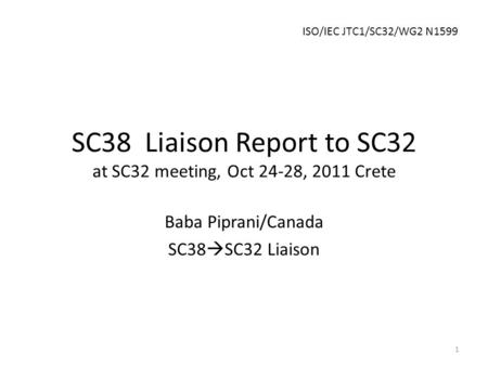 SC38 Liaison Report to SC32 at SC32 meeting, Oct 24-28, 2011 Crete Baba Piprani/Canada SC38  SC32 Liaison 1 ISO/IEC JTC1/SC32/WG2 N1599.