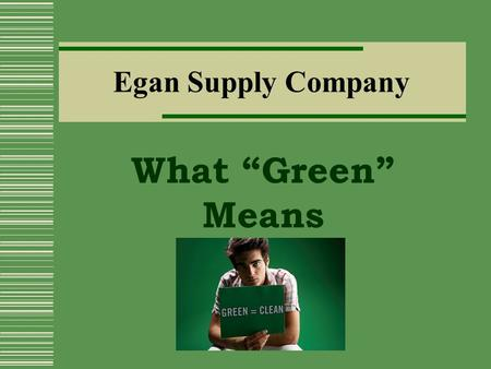 "Egan Supply Company What ""Green"" Means About Us  Egan Supply is a family owned business and has been in operation since 1966. We have been dedicated."