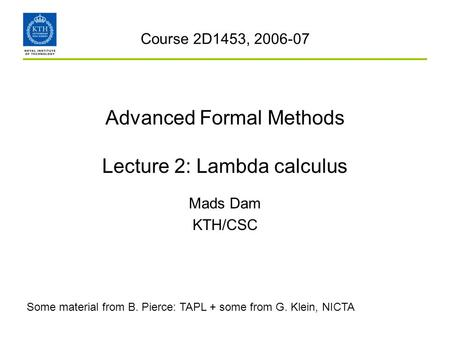 Advanced Formal Methods Lecture 2: Lambda calculus Mads Dam KTH/CSC Course 2D1453, 2006-07 Some material from B. Pierce: TAPL + some from G. Klein, NICTA.