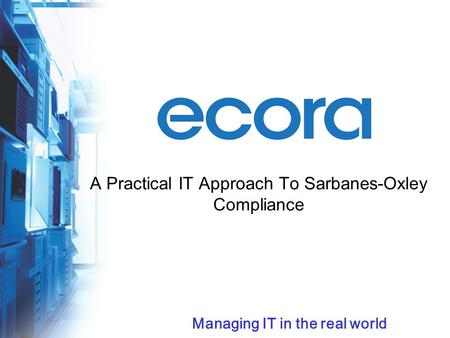 Managing IT in the real world A Practical IT Approach To Sarbanes-Oxley Compliance.