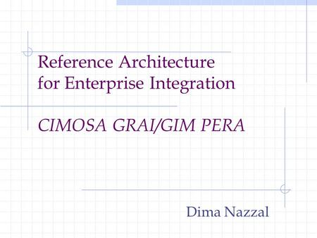 Reference Architecture for Enterprise Integration CIMOSA GRAI/GIM PERA Dima Nazzal.