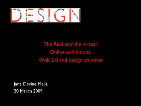 The Real and the virtual: Online exhibitions, Web 2.0 and design students Jane Devine Mejia 20 March 2009.