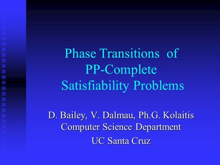 Phase Transitions of PP-Complete Satisfiability Problems D. Bailey, V. Dalmau, Ph.G. Kolaitis Computer Science Department UC Santa Cruz.