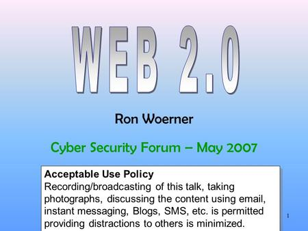 Ron Woerner1 Cyber Security Forum – May 2007 Acceptable Use Policy Recording/broadcasting of this talk, taking photographs, discussing the content using.